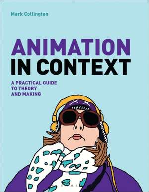 Animation in Context: A Practical Guide to Theory and Making de Mark Collington
