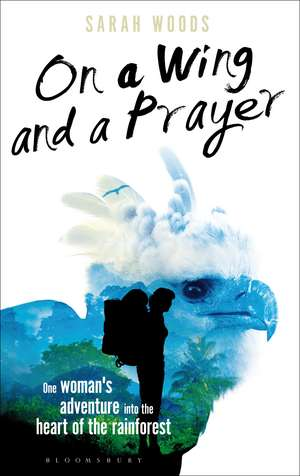 On a Wing and a Prayer: One Woman's Adventure into the Heart of the Rainforest de Sarah Woods