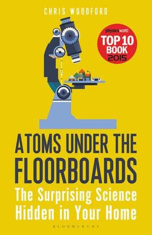 Atoms Under the Floorboards: The Surprising Science Hidden in Your Home de Chris Woodford