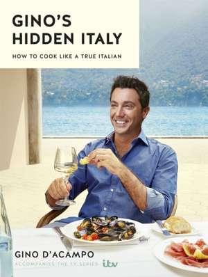 Gino's Hidden Italy: How to Cook Like a True Italian de Gino D'Acampo