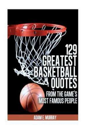 129 Greatest Basketball Quotes from the Game's Most Famous People:  Basketball Quotes de Adam E. Murray