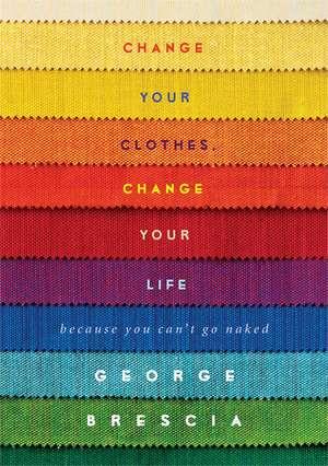 Change Your Clothes, Change Your Life de George Brescia