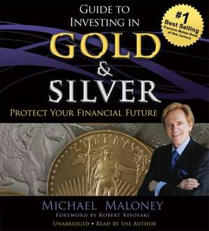 Guide to Investing in Gold and Silver: Protect Your Financial Future de Michael Maloney