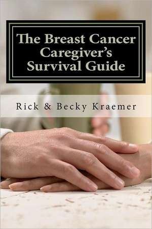 The Breast Cancer Caregiver's Survival Guide 2012:  Practical Tips for Supporting Your Wife Through Breast Cancer de Rick Kraemer