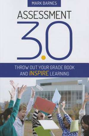 Assessment 3.0: Throw Out Your Grade Book and Inspire Learning de Mark D. Barnes