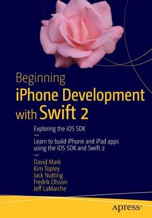 Beginning iPhone Development with Swift 2: Exploring the iOS SDK de David Mark