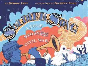 Soldier Song: A True Story of the Civil War de Debbie Levy
