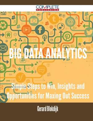 Big Data Analytics - Simple Steps to Win, Insights and Opportunities for Maxing Out Success de Gerard Blokdijk