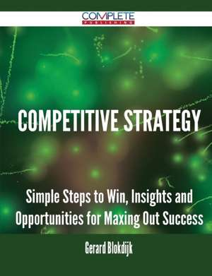 Competitive Strategy - Simple Steps to Win, Insights and Opportunities for Maxing Out Success de Gerard Blokdijk