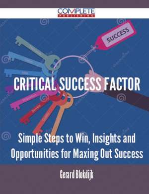 Critical Success Factor - Simple Steps to Win, Insights and Opportunities for Maxing Out Success de Gerard Blokdijk