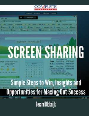 Screen Sharing - Simple Steps to Win, Insights and Opportunities for Maxing Out Success de Gerard Blokdijk