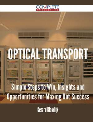 Optical Transport - Simple Steps to Win, Insights and Opportunities for Maxing Out Success de Gerard Blokdijk
