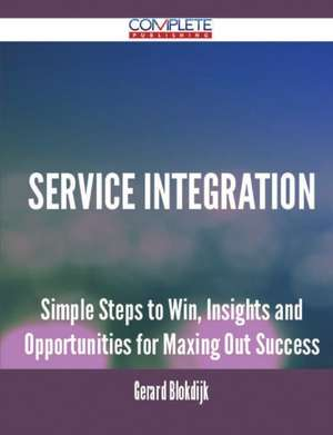 Service Integration - Simple Steps to Win, Insights and Opportunities for Maxing Out Success de Gerard Blokdijk
