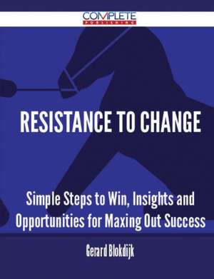 Resistance to Change - Simple Steps to Win, Insights and Opportunities for Maxing Out Success de Gerard Blokdijk