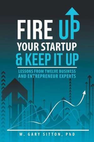 Fire Up Your Startup and Keep It Up de Phd W. Gary Sitton