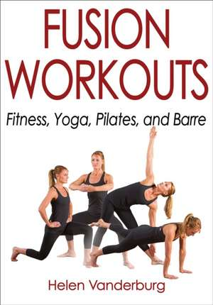 Fusion Workouts: Fitness, Yoga, Pilates and Barre de Helen Vanderburg
