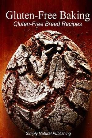 Gluten-Free Baking - Gluten Free Bread Recipes de Simply Natural Press