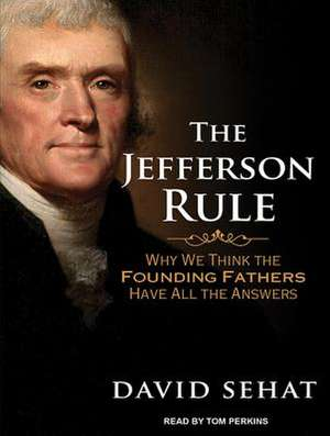 The Jefferson Rule:  How the Founding Fathers Became Infallible and Our Politics Inflexible de Tom Perkins