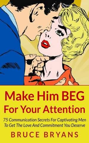 Make Him Beg for Your Attention de Bruce Bryans