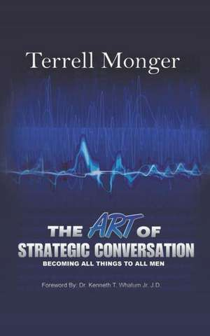 The Art of Strategic Conversation: Becoming All Things to All Men de Terrell Monger