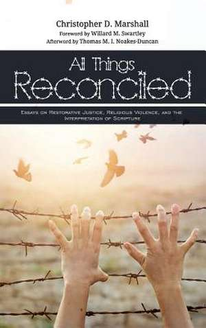 All Things Reconciled: Essays on Restorative Justice, Religious Violence, and the Interpretation of Scripture de Christopher D. Marshall