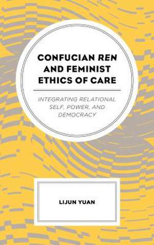 Confucian Ren and Feminist Ethics of Care de Lijun Yuan