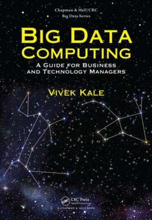 Big Data Computing:  A Guide for Business and Technology Managers de Vivek Kale