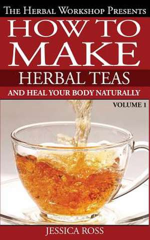 How to Make Herbal Teas and Heal Your Body Naturally de Jessica Ross