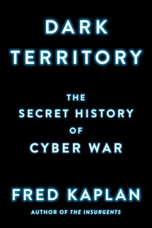 Dark Territory: The Secret History of Cyber War de Fred Kaplan