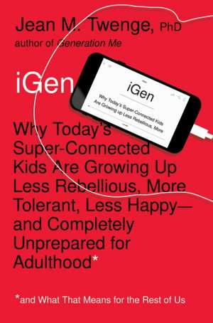 iGen: Why Today's Super-Connected Kids Are Growing Up Less Rebellious, More Tolerant, Less Happy--and Completely Unprepared for Adulthood--and What That Means for the Rest of Us de Jean M. Twenge PhD