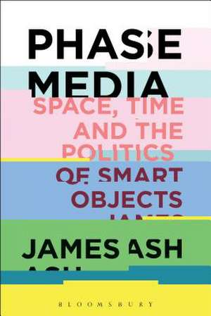 Phase Media: Space, Time and the Politics of Smart Objects de Dr. James Ash