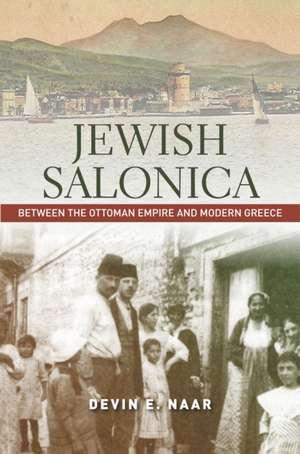 Jewish Salonica: Between the Ottoman Empire and Modern Greece de Devin Naar