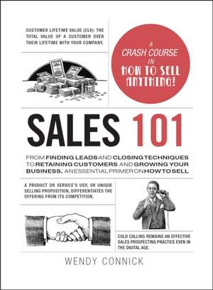 Sales 101: From Finding Leads and Closing Techniques to Retaining Customers and Growing Your Business, an Essential Primer on How to Sell de Wendy Connick