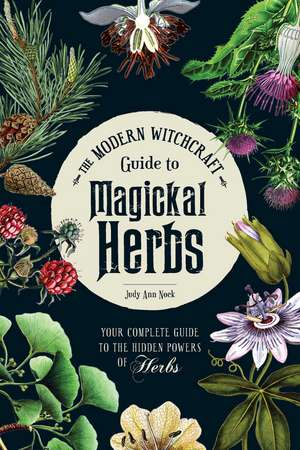 The Modern Witchcraft Guide to Magickal Herbs: Your Complete Guide to the Hidden Powers of Herbs de Judy Ann Nock