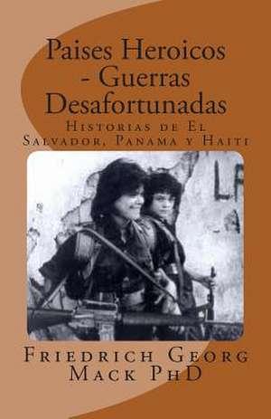 Paises Heroicos - Guerras Desafortunadas de Friedrich G. Mack Ph. D.
