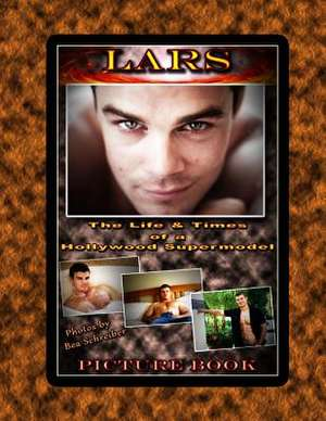 Lars - The Life and Times of a Hollywood Supermodel de Bea Schreiber