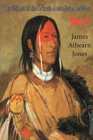 Traditions of the North American Indians, Vol. 3 de James Athearn Jones