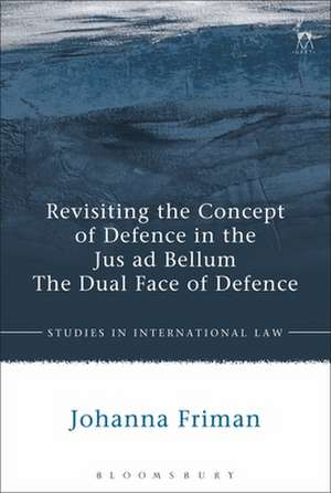 Revisiting the Concept of Defence in the Jus ad Bellum: The Dual Face of Defence de Johanna Friman