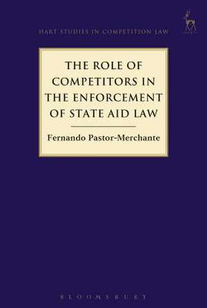 The Role of Competitors in the Enforcement of State Aid Law de Fernando Pastor-Merchante
