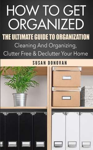 How to Get Organized:  The Ultimate Guide to Organization - Cleaning and Organizing, Clutter Free & Declutter Your Home de Susan Donovan