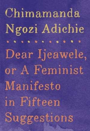 Dear Ijeawele, or a Feminist Manifesto in Fifteen Suggestions de Chimamanda Ngozi Adichie
