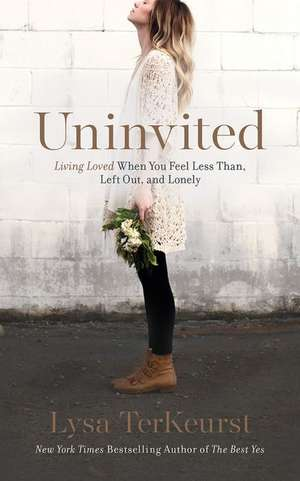 Uninvited:  Living Loved When You Feel Less Than, Left Out, and Lonely de Lysa TerKeurst