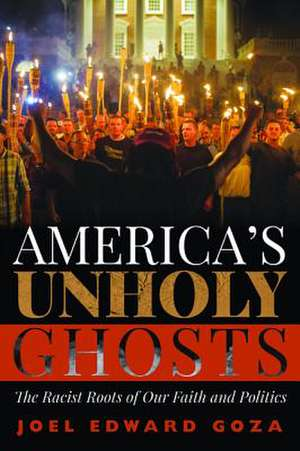 America's Unholy Ghosts: The Racist Roots of Our Faith and Politics de Joel Edward Goza