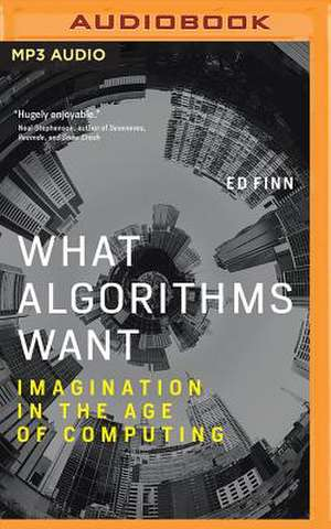 What Algorithms Want: Imagination in the Age of Computing de Ed Finn
