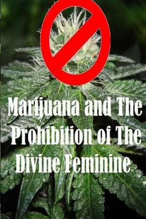 Marijuana and the Prohibition of the Divine Feminine de Ethan Indigo Smith