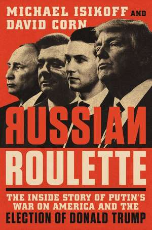 Russian Roulette: The Inside Story of Putin's War on America and the Election of Donald Trump de Michael Isikoff