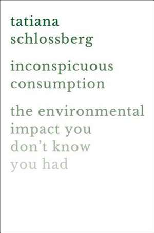 Inconspicuous Consumption: The Environmental Impact You Don't Know You Have de Tatiana Schlossberg