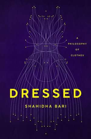 Dressed: A Philosophy of Clothes de Shahidha Bari