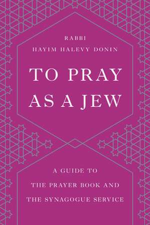 To Pray as a Jew: A Guide to the Prayer Book and the Synagogue Service de Hayim H. Donin