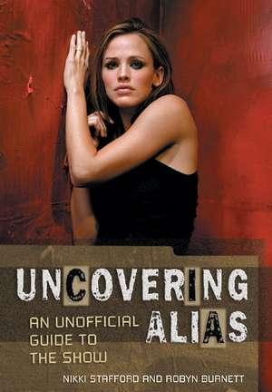 Uncovering Alias: An Unofficial Guide de Nikki Stafford